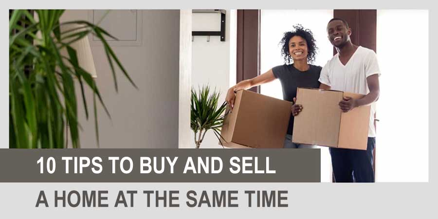 10 Tips To Buy and Sell a Home at Same Time